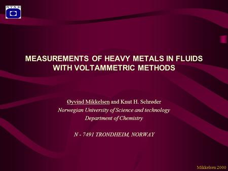 MEASUREMENTS OF HEAVY METALS IN FLUIDS WITH VOLTAMMETRIC METHODS Øyvind Mikkelsen and Knut H. Schrøder Norwegian University of Science and technology Department.