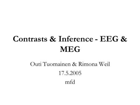 Contrasts & Inference - EEG & MEG Outi Tuomainen & Rimona Weil 17.5.2005 mfd.