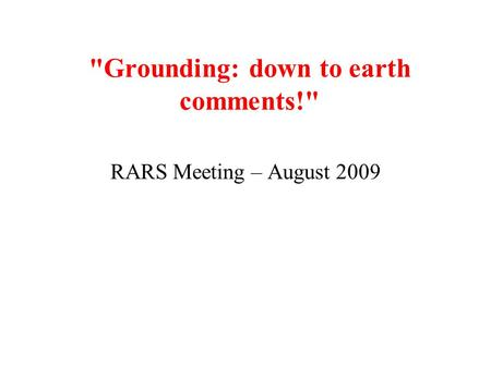 Grounding: down to earth comments! RARS Meeting – August 2009.