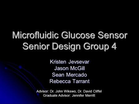 Microfluidic Glucose Sensor Senior Design Group 4 Kristen Jevsevar Jason McGill Sean Mercado Rebecca Tarrant Advisor: Dr. John Wikswo, Dr. David Cliffel.