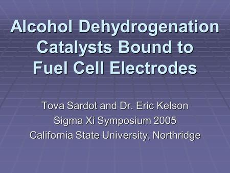 Alcohol Dehydrogenation Catalysts Bound to Fuel Cell Electrodes Tova Sardot and Dr. Eric Kelson Sigma Xi Symposium 2005 California State University, Northridge.