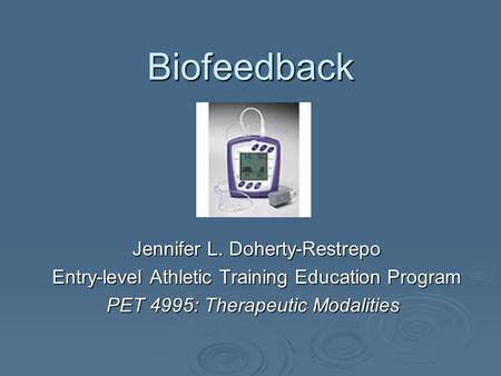 Biofeedback Jennifer L. Doherty-Restrepo Entry-level Athletic Training Education Program PET 4995: Therapeutic Modalities.