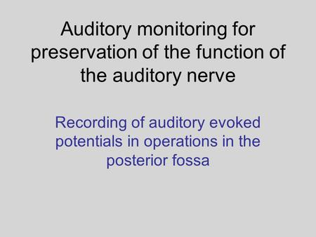 Auditory monitoring for preservation of the function of the auditory nerve Recording of auditory evoked potentials in operations in the posterior fossa.
