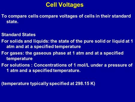 Cell Voltages To compare cells compare voltages of cells in their standard state. Standard States For solids and liquids: the state of the pure solid or.