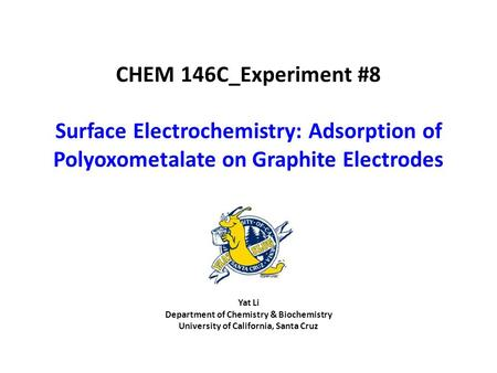 Yat Li Department of Chemistry & Biochemistry University of California, Santa Cruz CHEM 146C_Experiment #8 Surface Electrochemistry: Adsorption of Polyoxometalate.