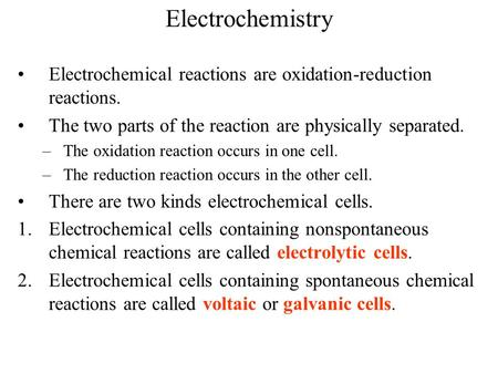 Electrochemistry Electrochemical reactions are oxidation-reduction reactions. The two parts of the reaction are physically separated. –The oxidation reaction.