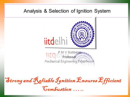 Analysis & Selection of Ignition System P M V Subbarao Professor Mechanical Engineering Department Strong and Reliable Ignition Ensures Efficient Combustion.