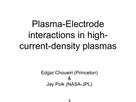 Plasma-Electrode interactions in high- current-density plasmas Edgar Choueiri (Princeton) & Jay Polk (NASA-JPL) 3.