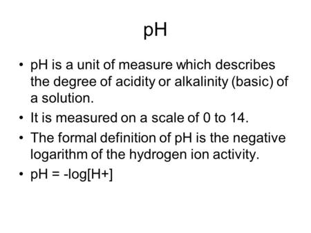 PH pH is a unit of measure which describes the degree of acidity or alkalinity (basic) of a solution. It is measured on a scale of 0 to 14. The formal.