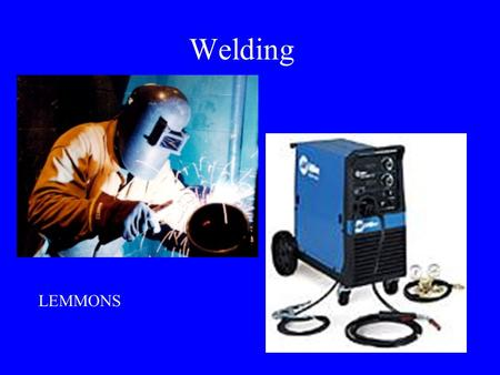 Welding LEMMONS Arc Welding – fusing two or more pieces of metal together using heat from an electric arc Advantages of Arc Welding Quick repairs Cheap.
