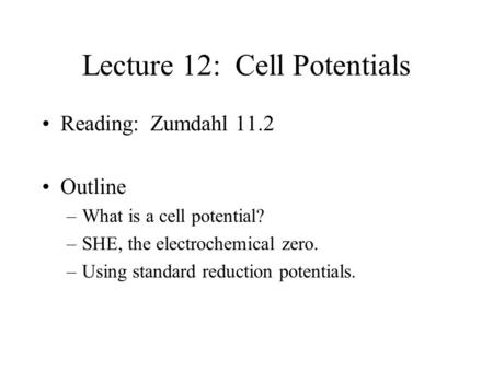 Lecture 12: Cell Potentials Reading: Zumdahl 11.2 Outline –What is a cell potential? –SHE, the electrochemical zero. –Using standard reduction potentials.