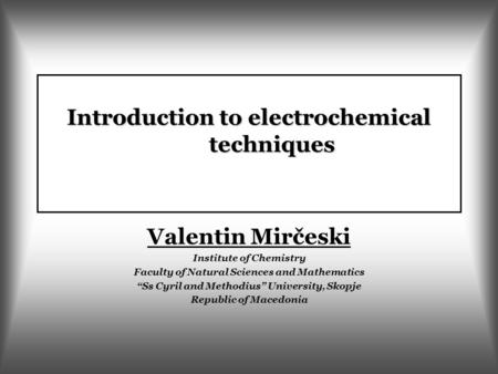 "Introduction to electrochemical techniques Valentin Mirčeski Institute of Chemistry Faculty of Natural Sciences and Mathematics ""Ss Cyril and Methodius"""