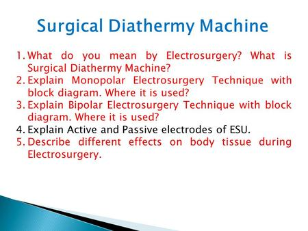 1.What do you mean by Electrosurgery? What is Surgical Diathermy Machine? 2.Explain Monopolar Electrosurgery Technique with block diagram. Where it is.
