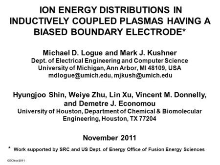 ION ENERGY DISTRIBUTIONS IN INDUCTIVELY COUPLED PLASMAS HAVING A BIASED BOUNDARY ELECTRODE* Michael D. Logue and Mark J. Kushner Dept. of Electrical Engineering.
