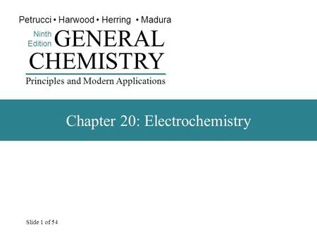 Slide 1 of 54 CHEMISTRY Ninth Edition GENERAL Principles and Modern Applications Petrucci Harwood Herring Madura Chapter 20: Electrochemistry.