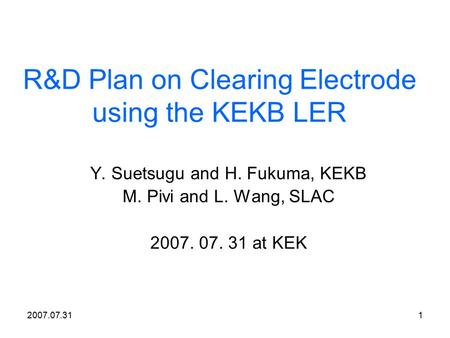 2007.07.311 R&D Plan on Clearing Electrode using the KEKB LER Y. Suetsugu and H. Fukuma, KEKB M. Pivi and L. Wang, SLAC 2007. 07. 31 at KEK.