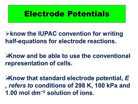 Electrode Potentials  know the IUPAC convention for writing half-equations for electrode reactions.  Know and be able to use the conventional representation.