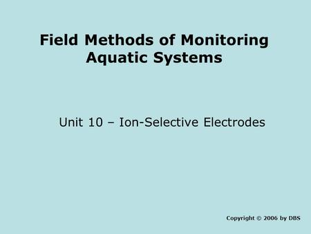 Field Methods of Monitoring Aquatic Systems Unit 10 – Ion-Selective Electrodes Copyright © 2006 by DBS.