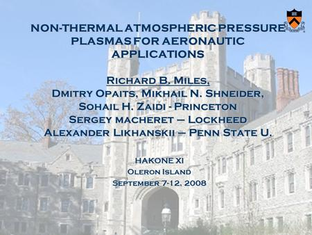 NON-THERMAL ATMOSPHERIC PRESSURE PLASMAS FOR AERONAUTIC APPLICATIONS Richard B. Miles, Dmitry Opaits, Mikhail N. Shneider, Sohail H. Zaidi - Princeton.