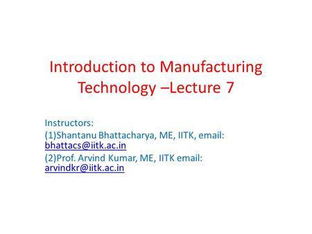 Introduction to Manufacturing Technology –Lecture 7 Instructors: (1)Shantanu Bhattacharya, ME, IITK,    (2)Prof.