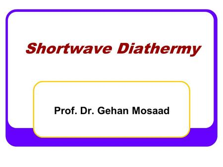Shortwave Diathermy Prof. Dr. Gehan Mosaad. At the end of the lecture the student should be able to Define short wave diathermy and know its types Discuss.