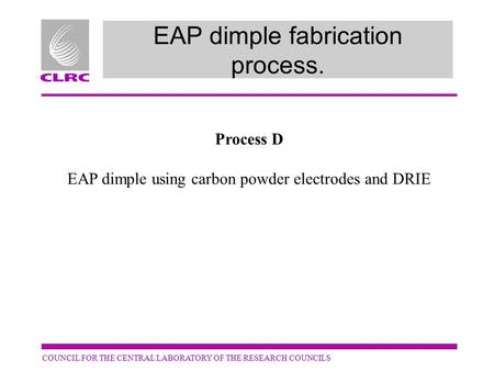COUNCIL FOR THE CENTRAL LABORATORY OF THE RESEARCH COUNCILS EAP dimple fabrication process. Process D EAP dimple using carbon powder electrodes and DRIE.