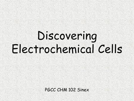Discovering Electrochemical Cells PGCC CHM 102 Sinex.