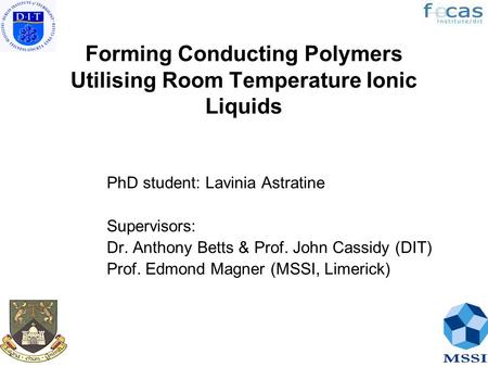 Forming Conducting Polymers Utilising Room Temperature Ionic Liquids PhD student: Lavinia Astratine Supervisors: Dr. Anthony Betts & Prof. John Cassidy.