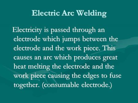 Electric Arc Welding Electricity is passed through an electrode which jumps between the electrode and the work piece. This causes an arc which produces.