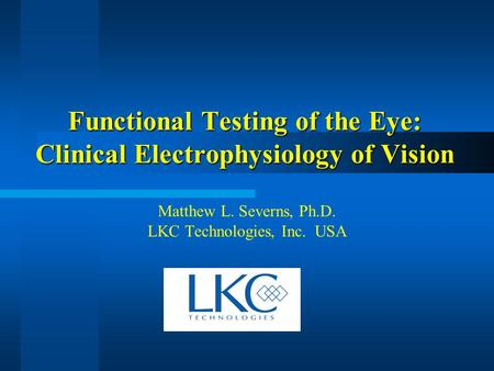 Functional Testing of the Eye: Clinical Electrophysiology of Vision Matthew L. Severns, Ph.D. LKC Technologies, Inc. USA.