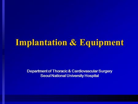 Implantation & Equipment Implantation & Equipment Department of Thoracic & Cardiovascular Surgery Seoul National University Hospital.