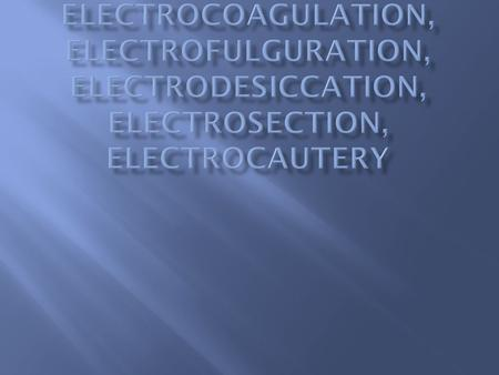  Electrosurgery:  use of electricity to cause thermal tissue destruction, most commonly in the form of tissue Dehydration coagulation vaporization.