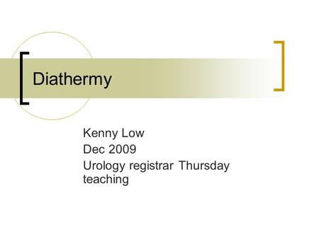 Diathermy Kenny Low Dec 2009 Urology registrar Thursday teaching.
