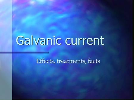 Galvanic current Effects, treatments, facts. Galvanic is applied at the end of the facial Description Description Low voltage ( 60-80 volts ) Low voltage.