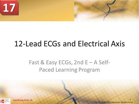 Fast & Easy ECGs, 2E © 2013 The McGraw-Hill Companies, Inc. All rights reserved. Fast & Easy ECGs, 2E 1 © 2013 The McGraw-Hill Companies, Inc. All rights.