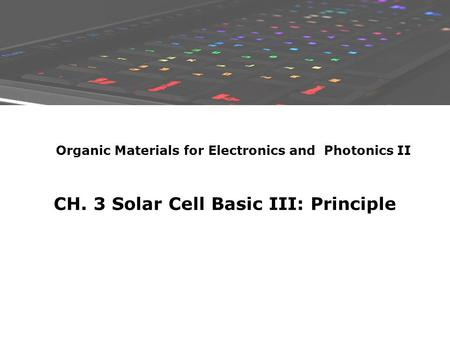 CH. 3 Solar Cell Basic III: Principle Organic Materials for Electronics and Photonics II.