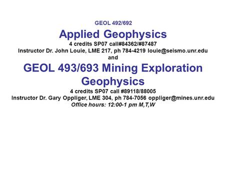 Applied Geophysics 4 credits SP07 call#84362/#87487 Instructor Dr. John Louie, LME 217, ph 784-4219 and GEOL 493/693 Mining Exploration.