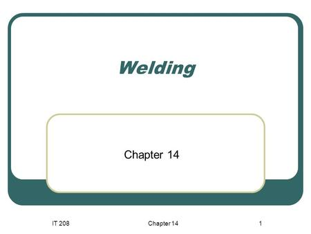 IT 208Chapter 141 Welding Chapter 14. IT 208 Chapter 14 2 Competencies  Identify the different types Consumable and Nonconsumable electrode welding processes.