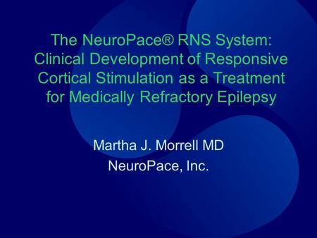 The NeuroPace® RNS System: Clinical Development of Responsive Cortical Stimulation as a Treatment for Medically Refractory Epilepsy Martha J. Morrell MD.