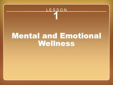 Lesson 1 Mental and Emotional Wellness 1 Mental and Emotional Wellness L E S S O N.