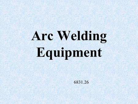 Arc Welding Equipment 6831.26 Welding Machines AC – (alternating current) used for most agricultural arc welding jobs and has low purchase cost compared.