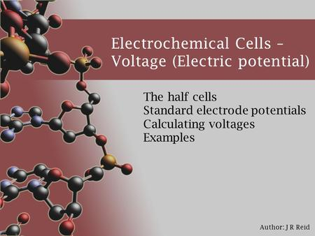 Author: J R Reid Electrochemical Cells – Voltage (Electric potential) The half cells Standard electrode potentials Calculating voltages Examples.