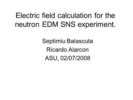 Electric field calculation for the neutron EDM SNS experiment. Septimiu Balascuta Ricardo Alarcon ASU, 02/07/2008.