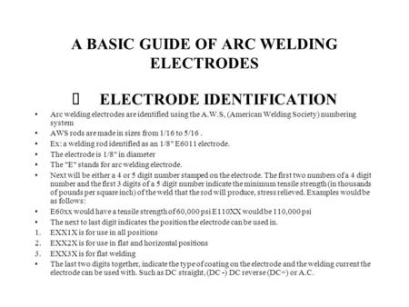 A BASIC GUIDE OF ARC WELDING ELECTRODES ELECTRODE IDENTIFICATION Arc welding electrodes are identified using the A.W.S, (American Welding Society) numbering.