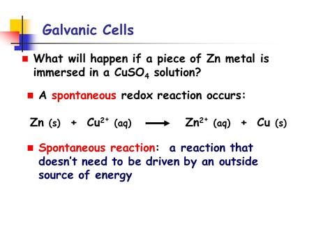 Galvanic Cells What will happen if a piece of Zn metal is immersed in a CuSO 4 solution? A spontaneous redox reaction occurs: Zn (s) + Cu 2 + (aq) Zn 2.
