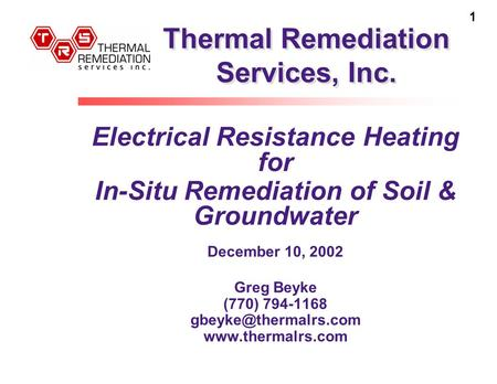 1 Thermal Remediation Services, Inc. Electrical Resistance Heating for In-Situ Remediation of Soil & Groundwater December 10, 2002 Greg Beyke (770) 794-1168.