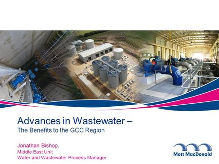 Jonathan Bishop, Middle East Unit Water and Wastewater Process Manager Advances in Wastewater – The Benefits to the GCC Region.