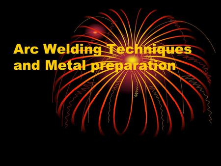 Arc Welding Techniques and Metal preparation. Objectives Understand Basic Welding techniques Understand the types of welds.
