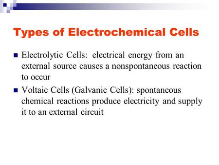 Types of Electrochemical Cells Electrolytic Cells: electrical energy from an external source causes a nonspontaneous reaction to occur Voltaic Cells (Galvanic.