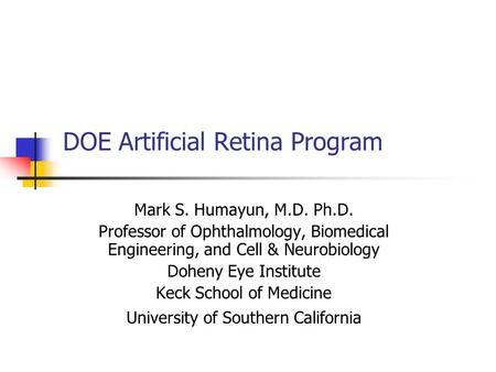 DOE Artificial Retina Program Mark S. Humayun, M.D. Ph.D. Professor of Ophthalmology, Biomedical Engineering, and Cell & Neurobiology Doheny Eye Institute.